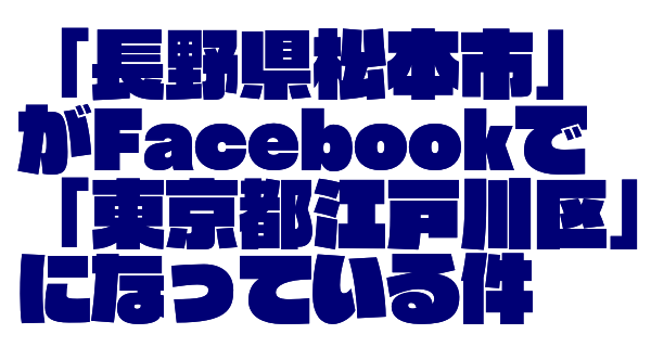 Facebook場所エラー松本市が東京都江戸川区になるのを直す方法