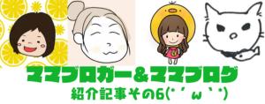 ママブロガー&ママブログ紹介記事6弾!